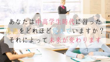 あなたは中高学生時代に習った英語をどれほど覚えていますか?それによって未来が変わります