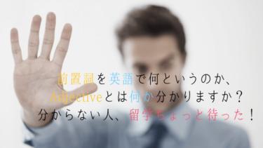 前置詞を英語で何というのか、Adjectiveとは何か分かりますか?分からない人、留学ちょっと待った!