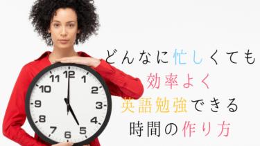 どんなに忙しくても効率よく英語勉強できる時間の作り方